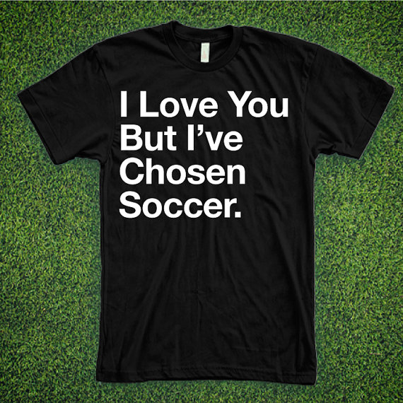 Funny soccer tshirt that says: I love you but I've chosen soccer.