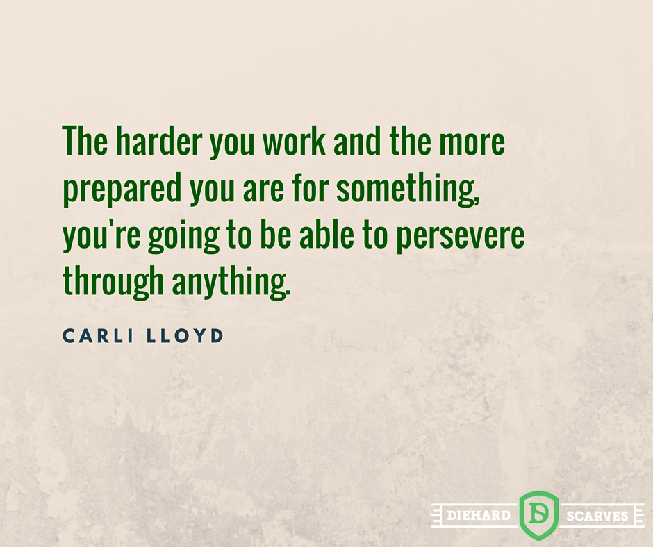 The harder you work and the more prepared you are for something, you're going to be able to persevere through anything.
