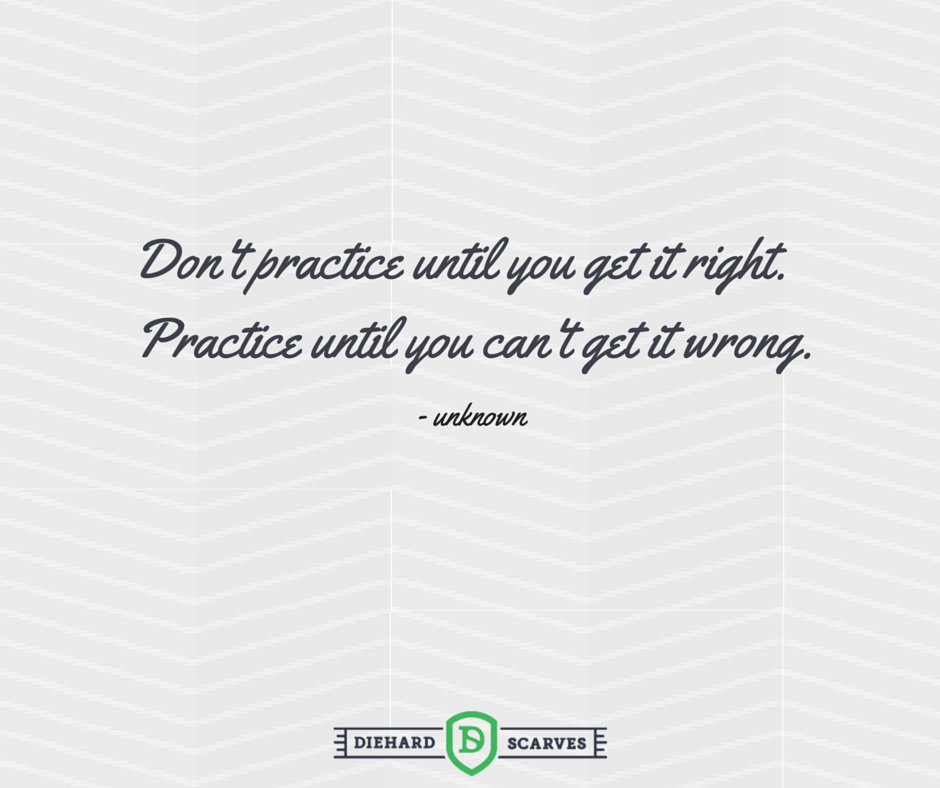 Don't practice until you get it right. Practice until you can't get it wrong. Soccer quote.